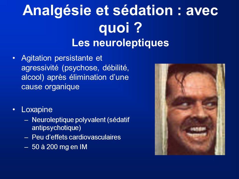 Analgésie et sédation : avec quoi ? Les neuroleptiques Agitation persistante et agressivité (psychose, débilité, alcool) après élimination dune cause