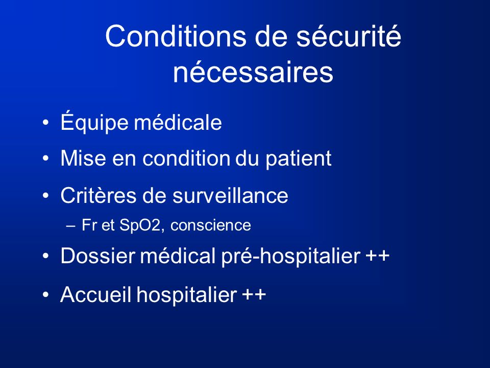 Conditions de sécurité nécessaires Équipe médicale Mise en condition du patient Critères de surveillance –Fr et SpO2, conscience Dossier médical pré-h