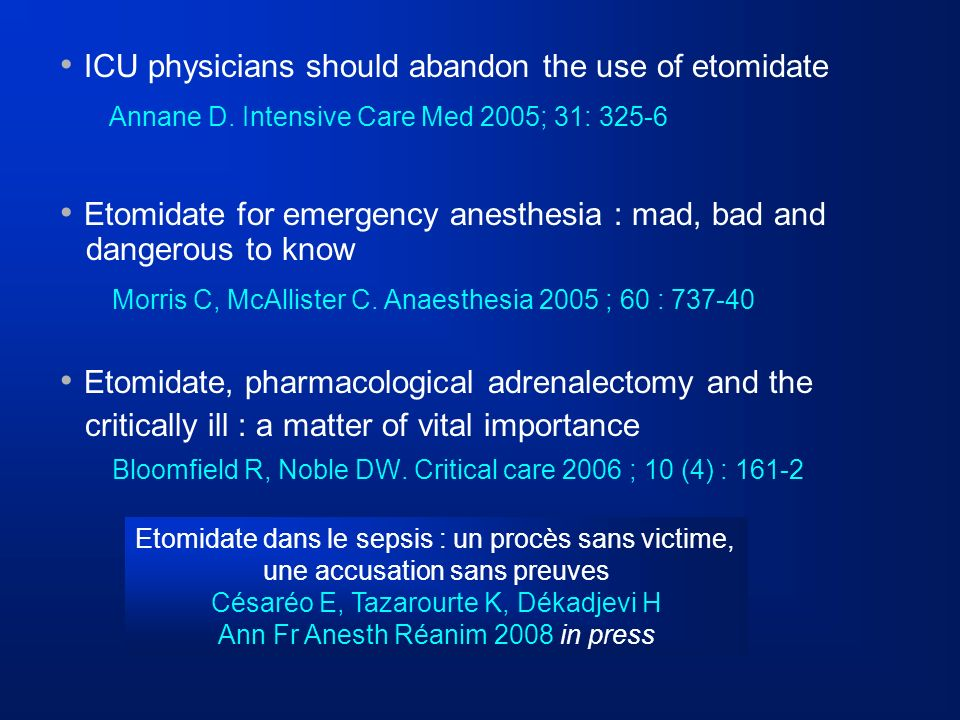 ICU physicians should abandon the use of etomidate Annane D. Intensive Care Med 2005; 31: 325-6 Etomidate for emergency anesthesia : mad, bad and dang