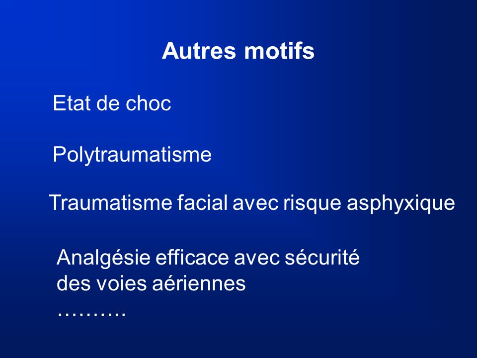 Autres motifs Etat de choc Polytraumatisme Analgésie efficace avec sécurité des voies aériennes ………. Traumatisme facial avec risque asphyxique