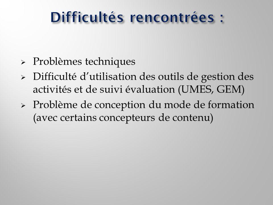 Problèmes techniques Difficulté dutilisation des outils de gestion des activités et de suivi évaluation (UMES, GEM) Problème de conception du mode de formation (avec certains concepteurs de contenu)