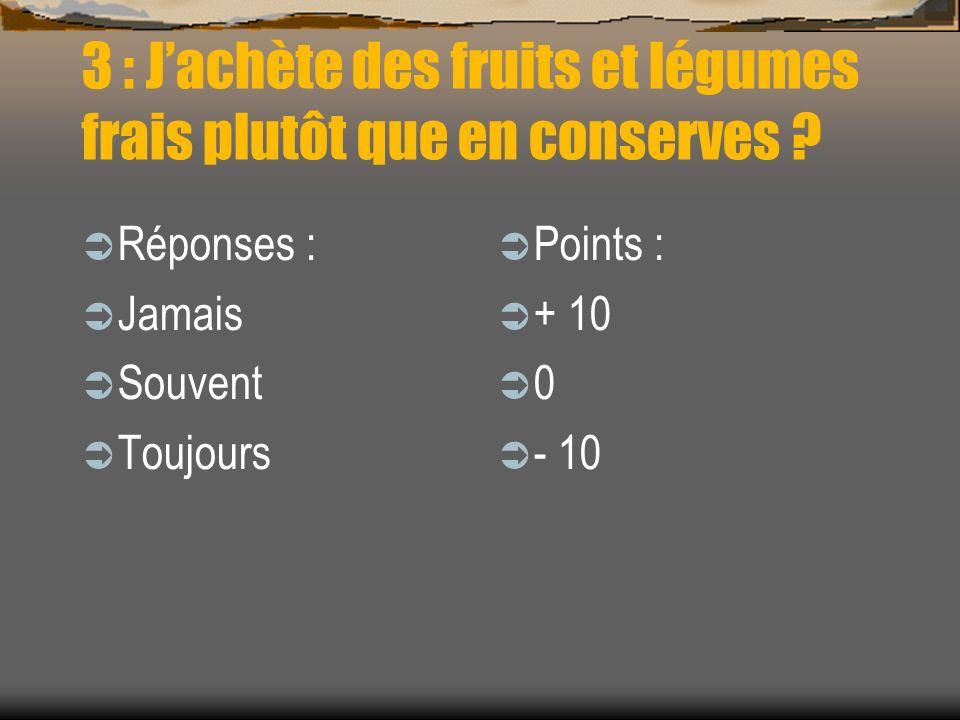 3 : Jachète des fruits et légumes frais plutôt que en conserves ? Réponses : Jamais Souvent Toujours Points : + 10 0 - 10