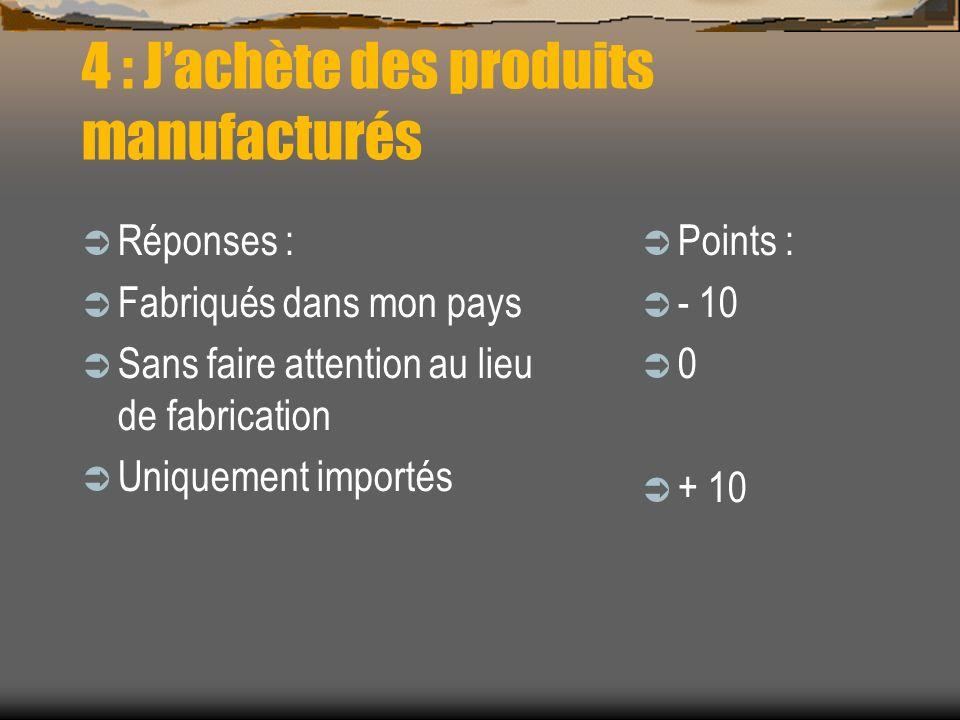 4 : Jachète des produits manufacturés Réponses : Fabriqués dans mon pays Sans faire attention au lieu de fabrication Uniquement importés Points : - 10