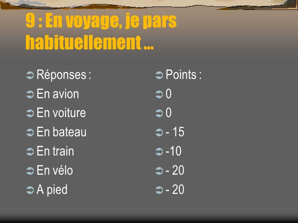 9 : En voyage, je pars habituellement … Réponses : En avion En voiture En bateau En train En vélo A pied Points : 0 0 - 15 -10 - 20