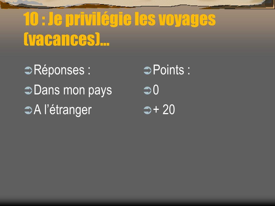 10 : Je privilégie les voyages (vacances)… Réponses : Dans mon pays A létranger Points : 0 + 20
