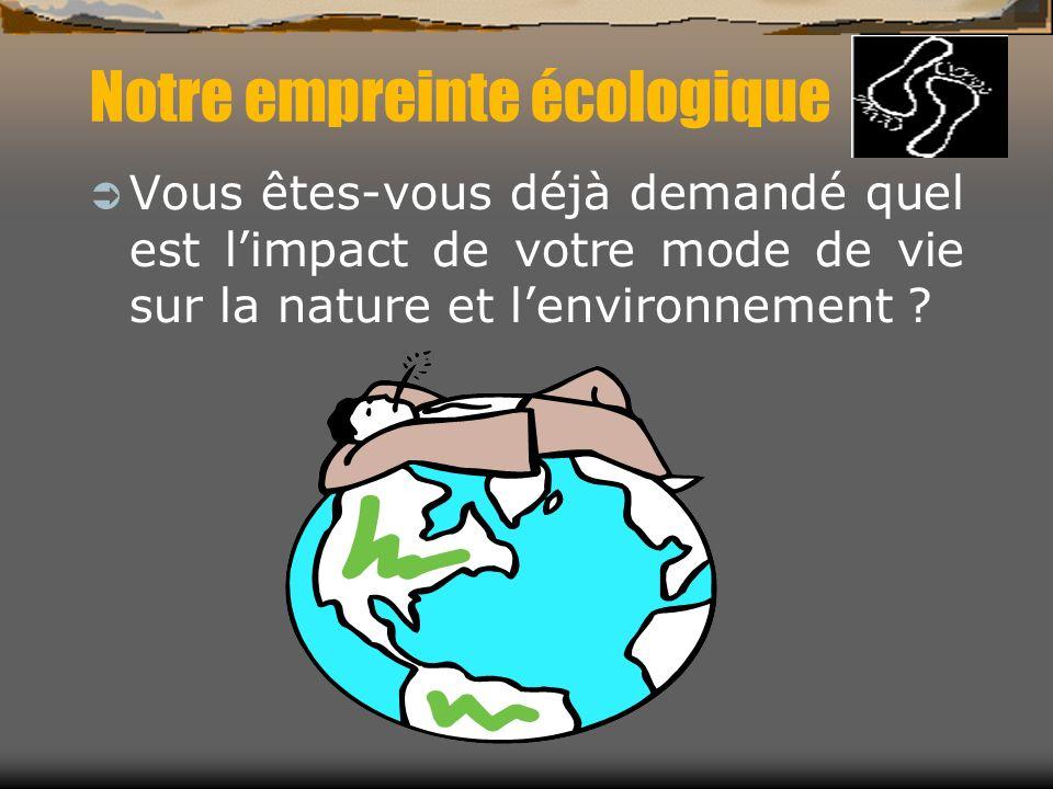 Notre empreinte écologique Vous êtes-vous déjà demandé quel est limpact de votre mode de vie sur la nature et lenvironnement ?