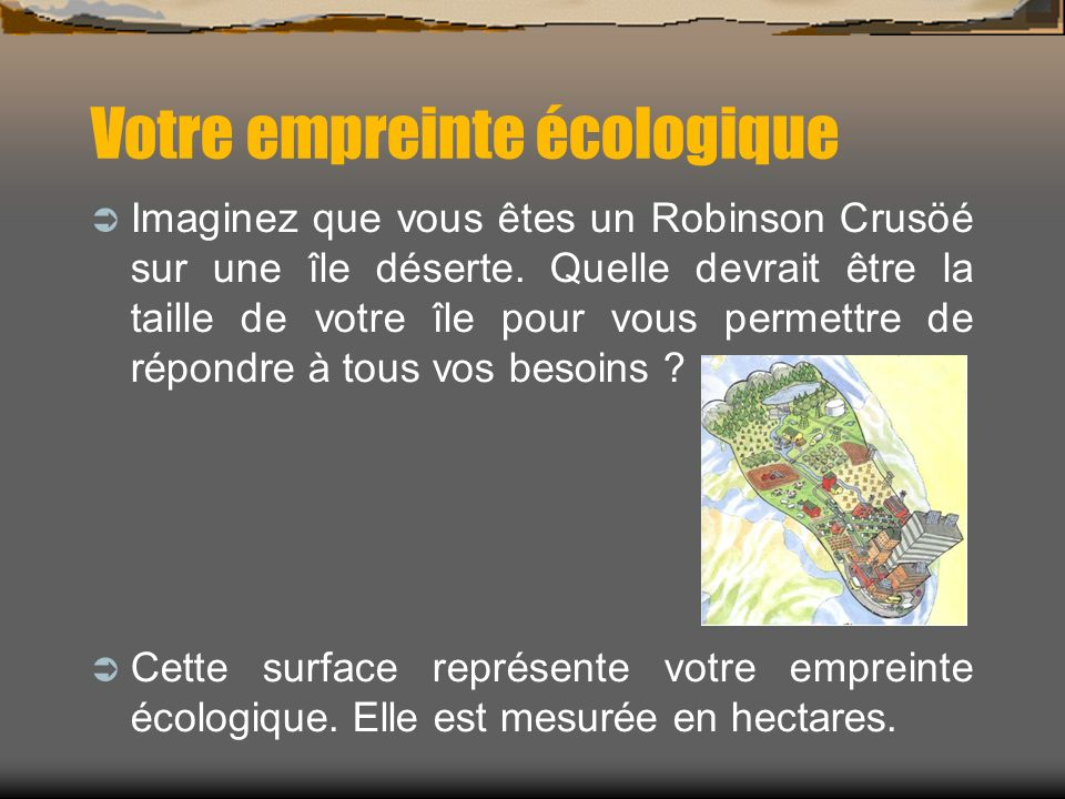 Votre empreinte écologique Imaginez que vous êtes un Robinson Crusöé sur une île déserte. Quelle devrait être la taille de votre île pour vous permett