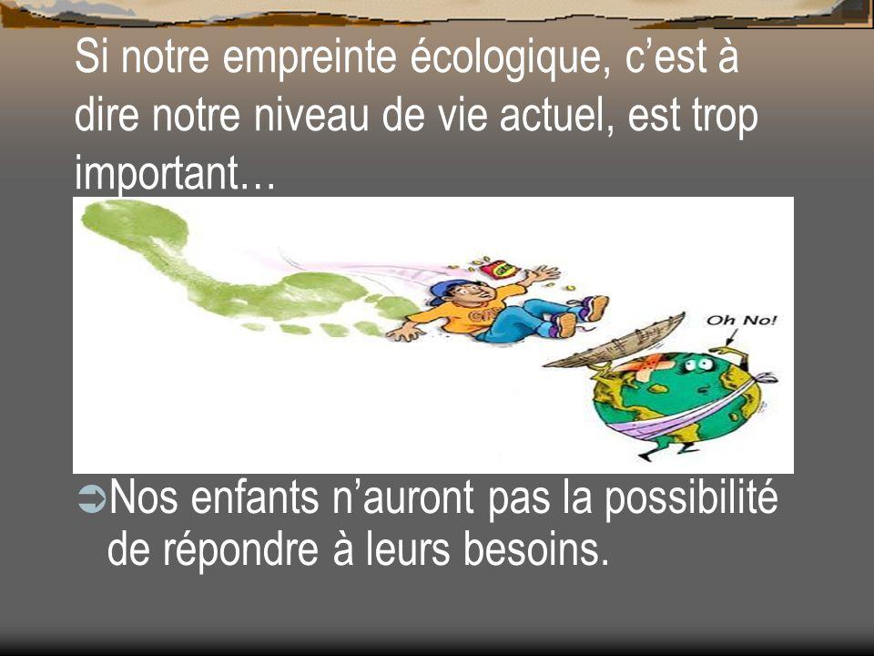 Si notre empreinte écologique, cest à dire notre niveau de vie actuel, est trop important… Nos enfants nauront pas la possibilité de répondre à leurs