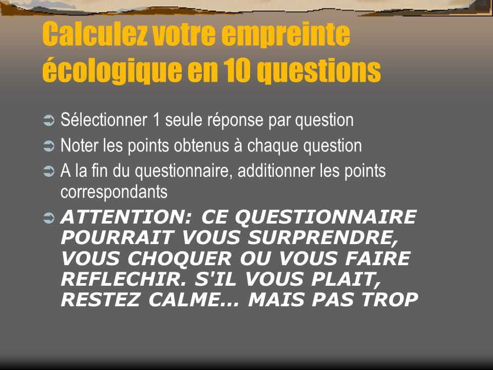 Calculez votre empreinte écologique en 10 questions Sélectionner 1 seule réponse par question Noter les points obtenus à chaque question A la fin du q