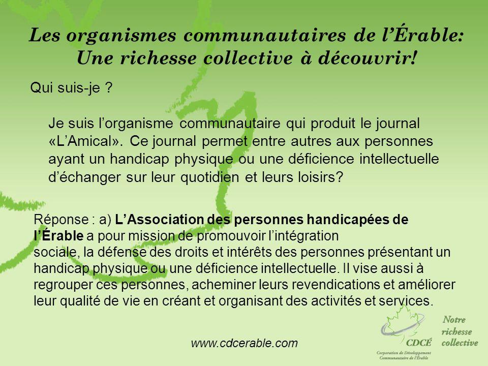www.cdcerable.com Les organismes communautaires de lÉrable: Une richesse collective à découvrir! Qui suis-je ? Je suis lorganisme communautaire qui pr