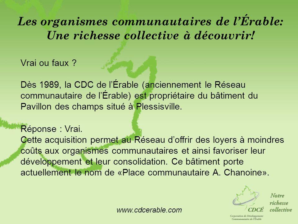 www.cdcerable.com Les organismes communautaires de lÉrable: Une richesse collective à découvrir! Vrai ou faux ? Dès 1989, la CDC de lÉrable (anciennem