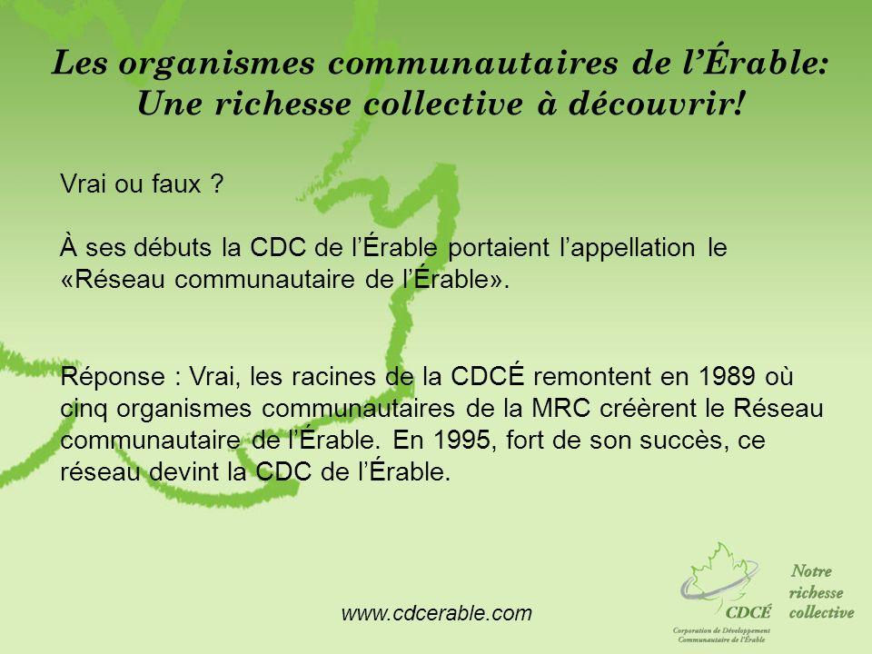 www.cdcerable.com Les organismes communautaires de lÉrable: Une richesse collective à découvrir! Vrai ou faux ? À ses débuts la CDC de lÉrable portaie
