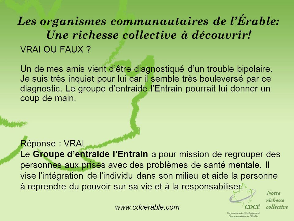 www.cdcerable.com Les organismes communautaires de lÉrable: Une richesse collective à découvrir! VRAI OU FAUX ? Un de mes amis vient dêtre diagnostiqu