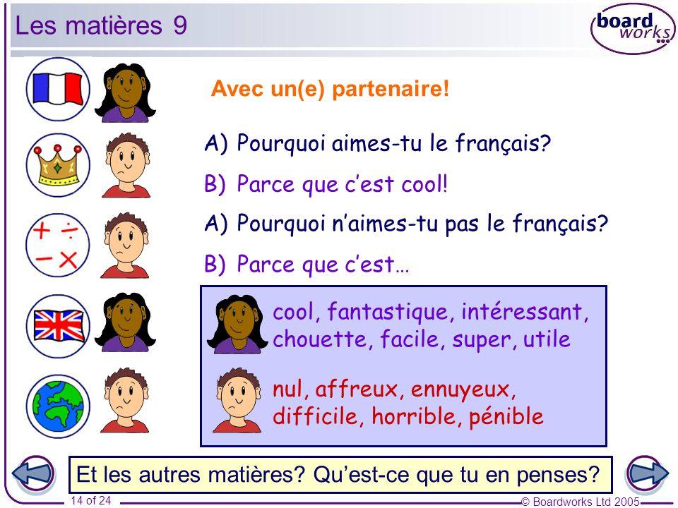 © Boardworks Ltd 2005 14 of 24 A)Pourquoi aimes-tu le français? B)Parce que cest cool! Avec un(e) partenaire! A)Pourquoi naimes-tu pas le français? B)