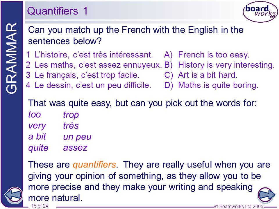 © Boardworks Ltd 2005 15 of 24 GRAMMAR 1Lhistoire, cest très intéressant. 2Les maths, cest assez ennuyeux. 3Le français, cest trop facile. 4Le dessin,