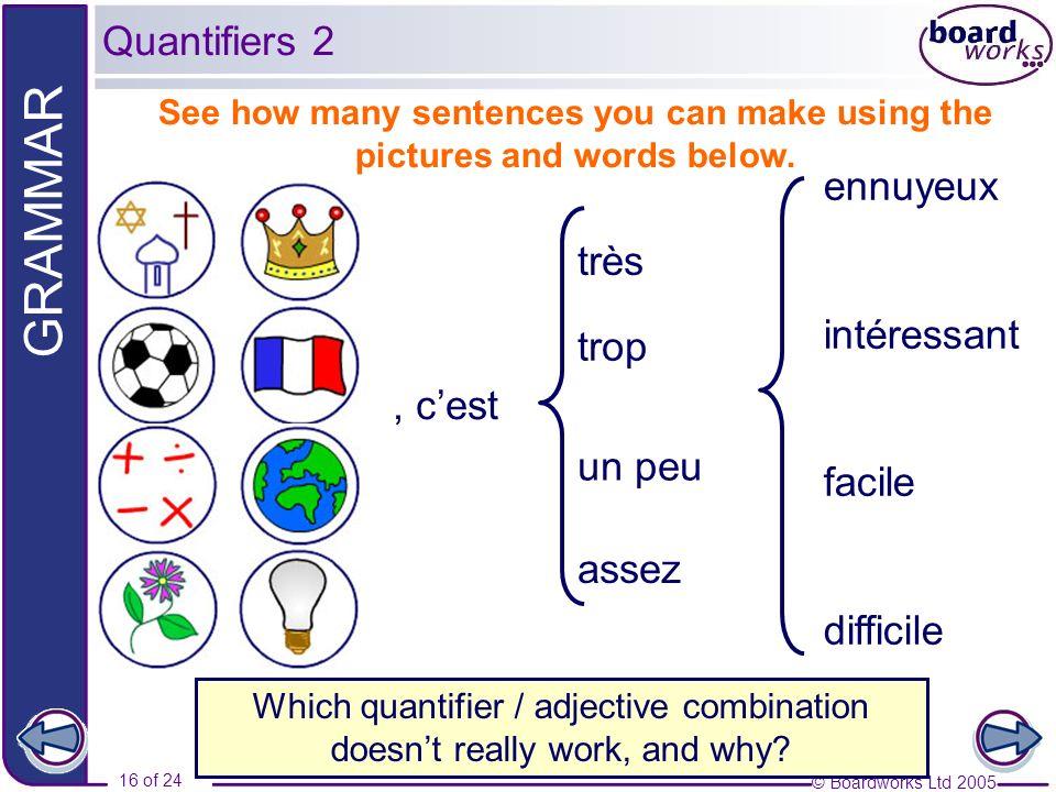 © Boardworks Ltd 2005 16 of 24 GRAMMAR, cest trop très un peu assez ennuyeux intéressant facile difficile Quantifiers 2 Which quantifier / adjective c