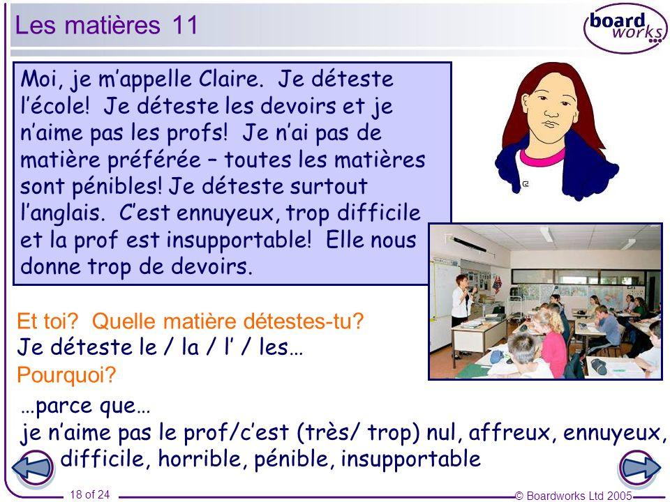 © Boardworks Ltd 2005 18 of 24 Moi, je mappelle Claire. Je déteste lécole! Je déteste les devoirs et je naime pas les profs! Je nai pas de matière pré