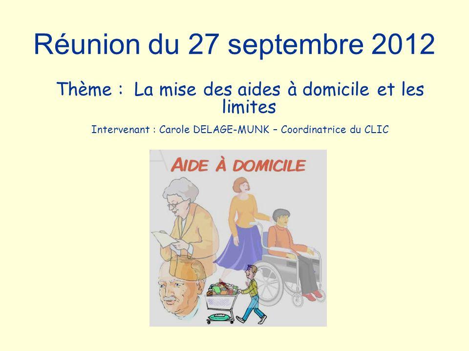 Réunion du 27 septembre 2012 Thème : La mise des aides à domicile et les limites Intervenant : Carole DELAGE-MUNK – Coordinatrice du CLIC