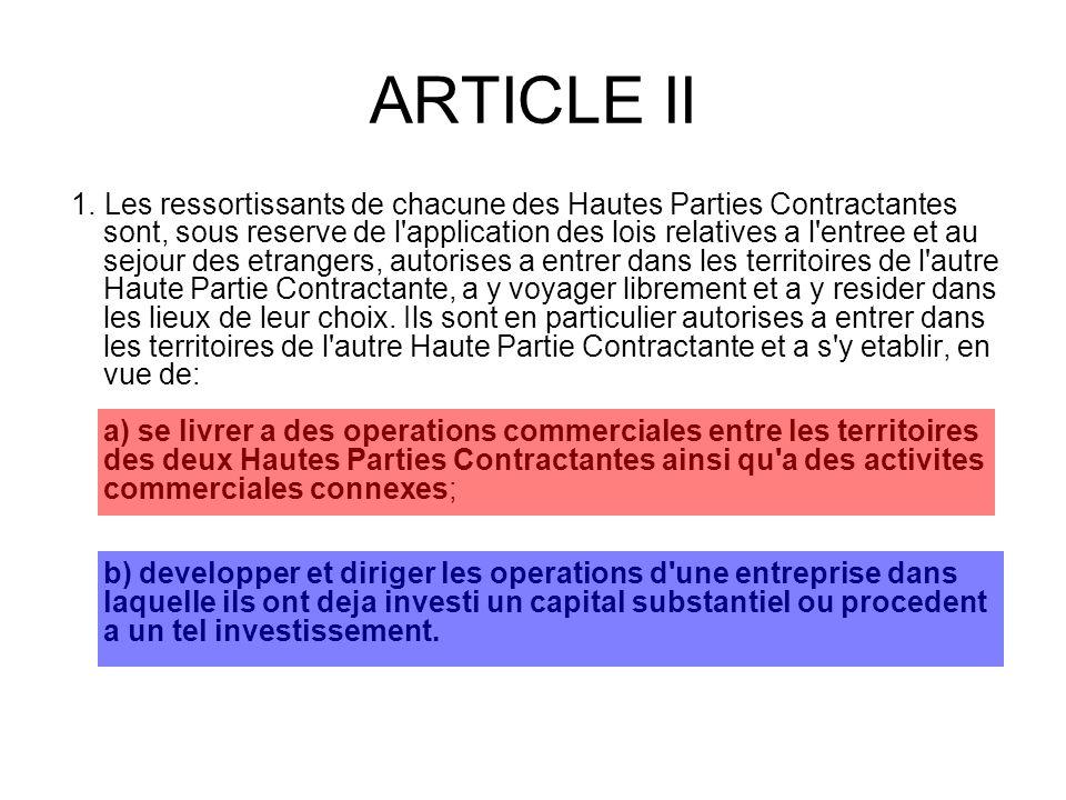 ARTICLE II 1. Les ressortissants de chacune des Hautes Parties Contractantes sont, sous reserve de l'application des lois relatives a l'entree et au s