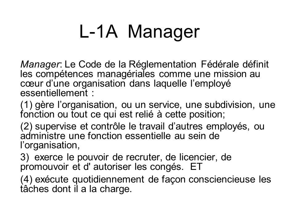 L-1A Manager Manager: Le Code de la Réglementation Fédérale définit les compétences managériales comme une mission au cœur dune organisation dans laquelle lemployé essentiellement : (1) gère lorganisation, ou un service, une subdivision, une fonction ou tout ce qui est relié à cette position; (2) supervise et contrôle le travail dautres employés, ou administre une fonction essentielle au sein de lorganisation, 3) exerce le pouvoir de recruter, de licencier, de promouvoir et d autoriser les congés.