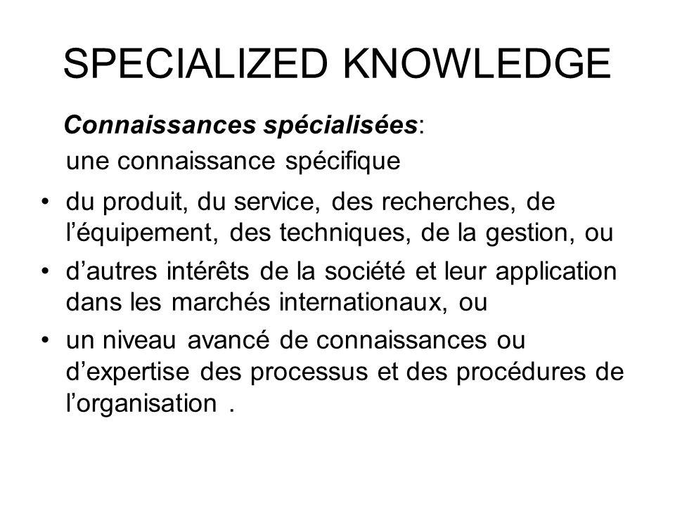 SPECIALIZED KNOWLEDGE Connaissances spécialisées: une connaissance spécifique du produit, du service, des recherches, de léquipement, des techniques, de la gestion, ou dautres intérêts de la société et leur application dans les marchés internationaux, ou un niveau avancé de connaissances ou dexpertise des processus et des procédures de lorganisation.