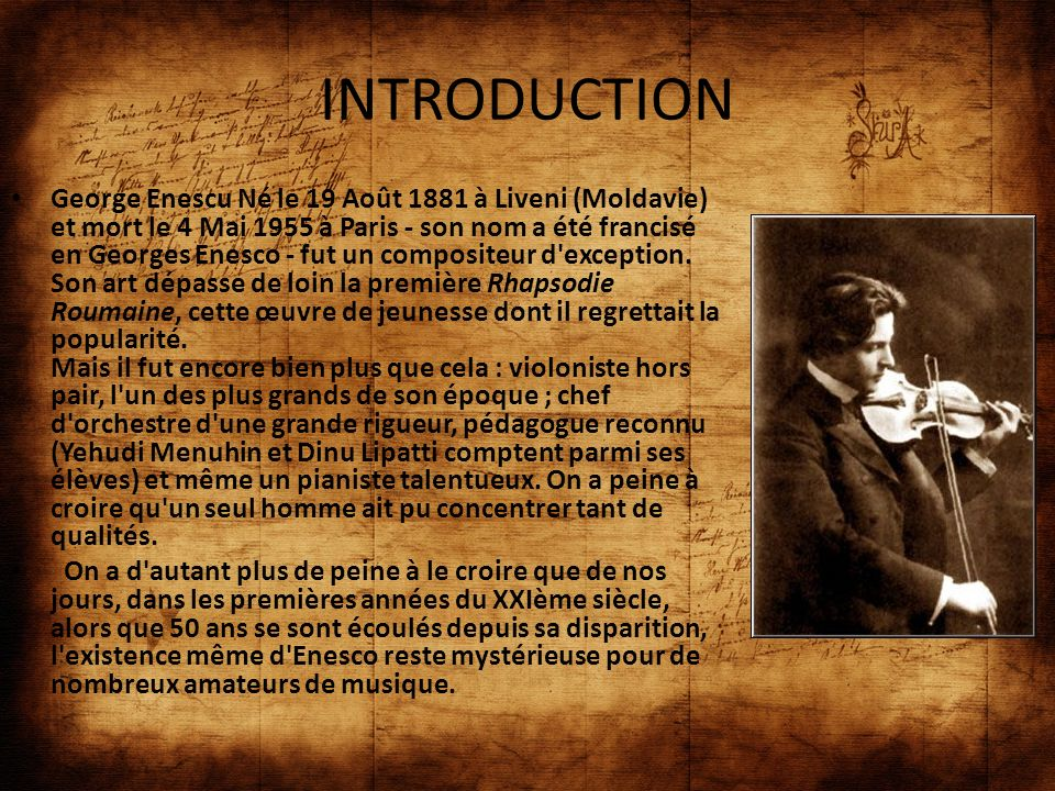 INTRODUCTION George Enescu Né le 19 Août 1881 à Liveni (Moldavie) et mort le 4 Mai 1955 à Paris - son nom a été francisé en Georges Enesco - fut un co