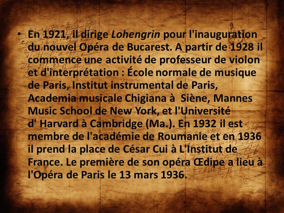 En 1921, il dirige Lohengrin pour l'inauguration du nouvel Opéra de Bucarest. A partir de 1928 il commence une activité de professeur de violon et d'i
