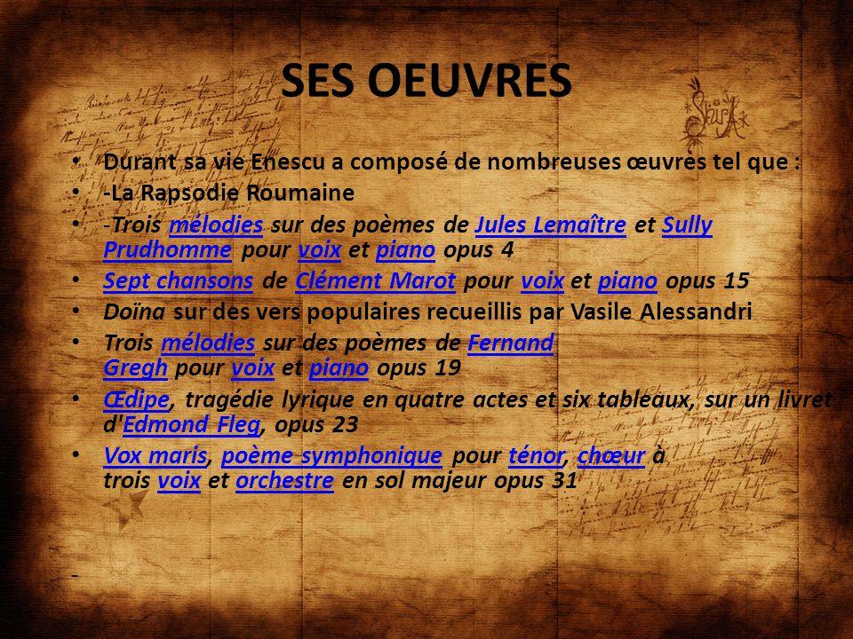 SES OEUVRES Durant sa vie Enescu a composé de nombreuses œuvres tel que : -La Rapsodie Roumaine -Trois mélodies sur des poèmes de Jules Lemaître et Su