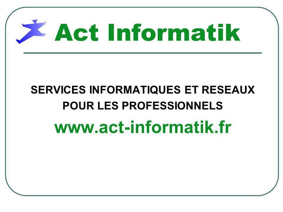 Act Informatik SERVICES INFORMATIQUES ET RESEAUX POUR LES PROFESSIONNELS www.act-informatik.fr