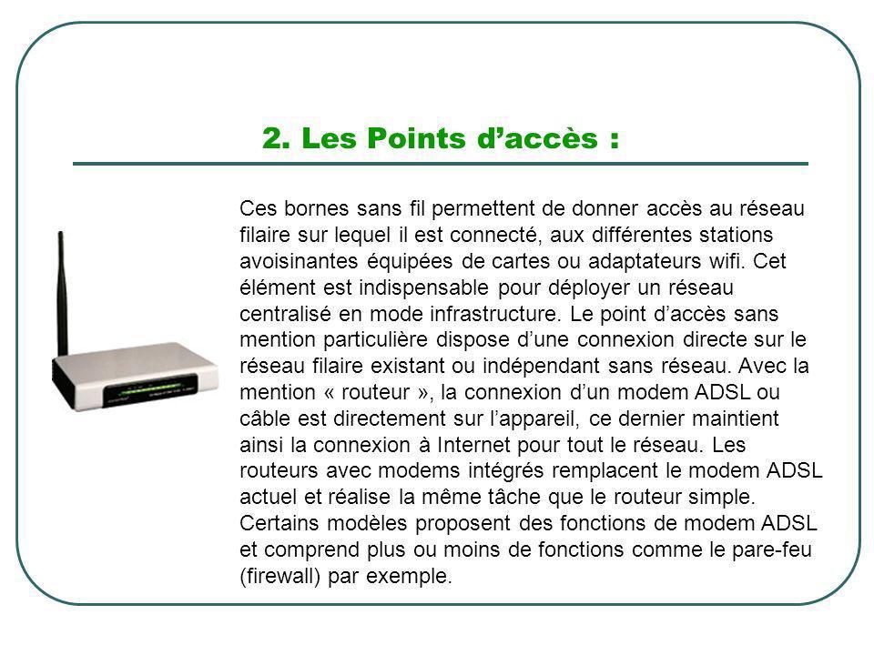 2. Les Points daccès : Ces bornes sans fil permettent de donner accès au réseau filaire sur lequel il est connecté, aux différentes stations avoisinan