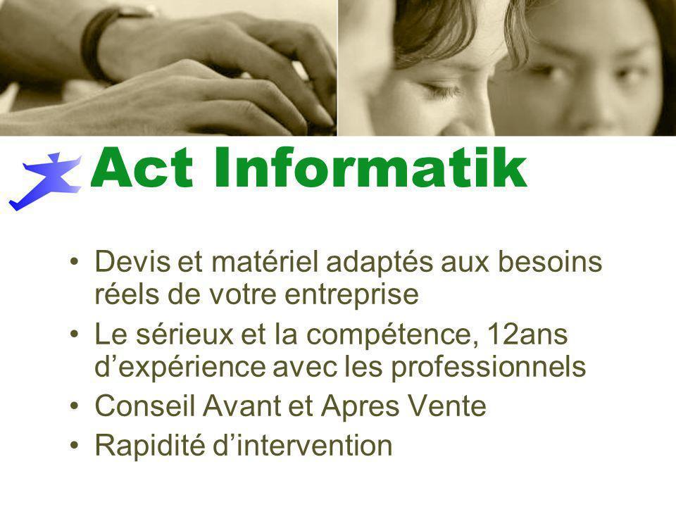 Act Informatik Devis et matériel adaptés aux besoins réels de votre entreprise Le sérieux et la compétence, 12ans dexpérience avec les professionnels Conseil Avant et Apres Vente Rapidité dintervention