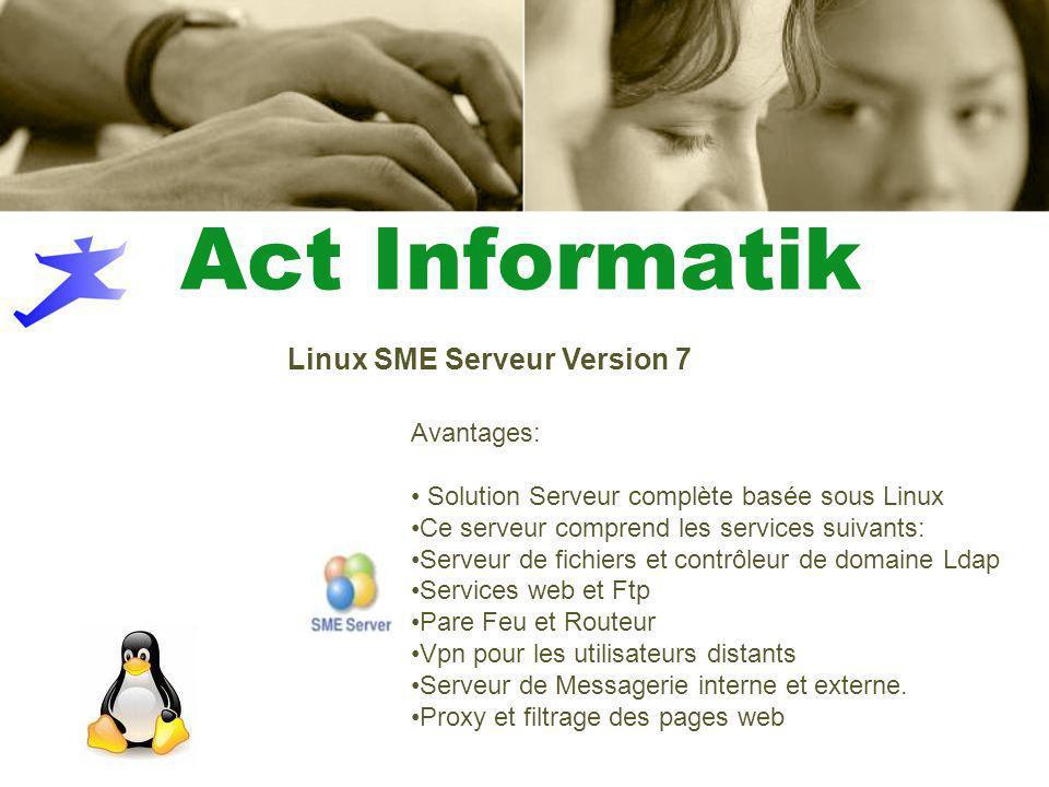 Act Informatik Linux SME Serveur Version 7 Avantages: Solution Serveur complète basée sous Linux Ce serveur comprend les services suivants: Serveur de fichiers et contrôleur de domaine Ldap Services web et Ftp Pare Feu et Routeur Vpn pour les utilisateurs distants Serveur de Messagerie interne et externe.