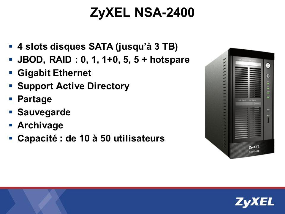 ZyXEL NSA-2400 4 slots disques SATA (jusquà 3 TB) JBOD, RAID : 0, 1, 1+0, 5, 5 + hotspare Gigabit Ethernet Support Active Directory Partage Sauvegarde