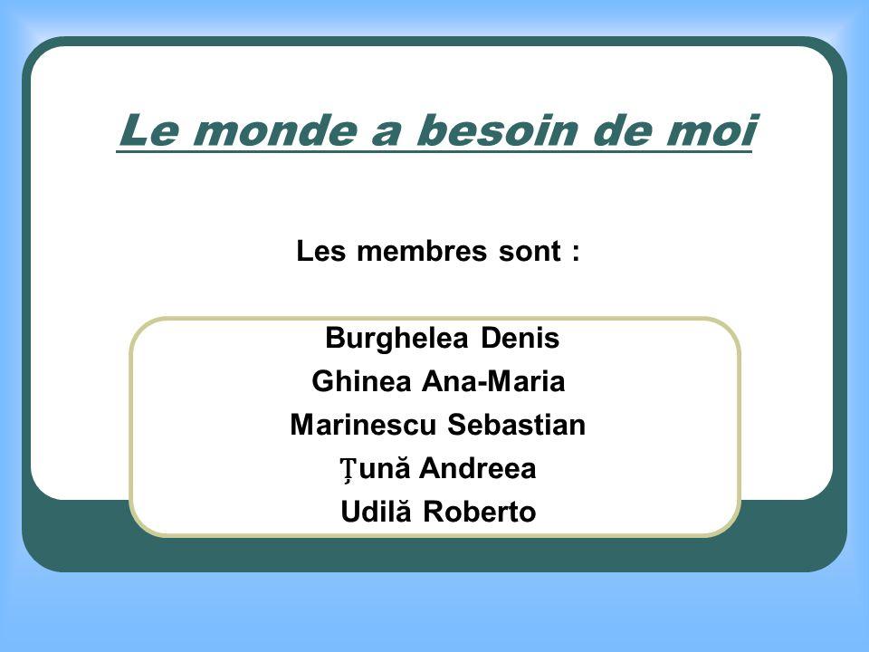 Le monde a besoin de moi Les membres sont : Burghelea Denis Ghinea Ana-Maria Marinescu Sebastian ună Andreea Udilă Roberto