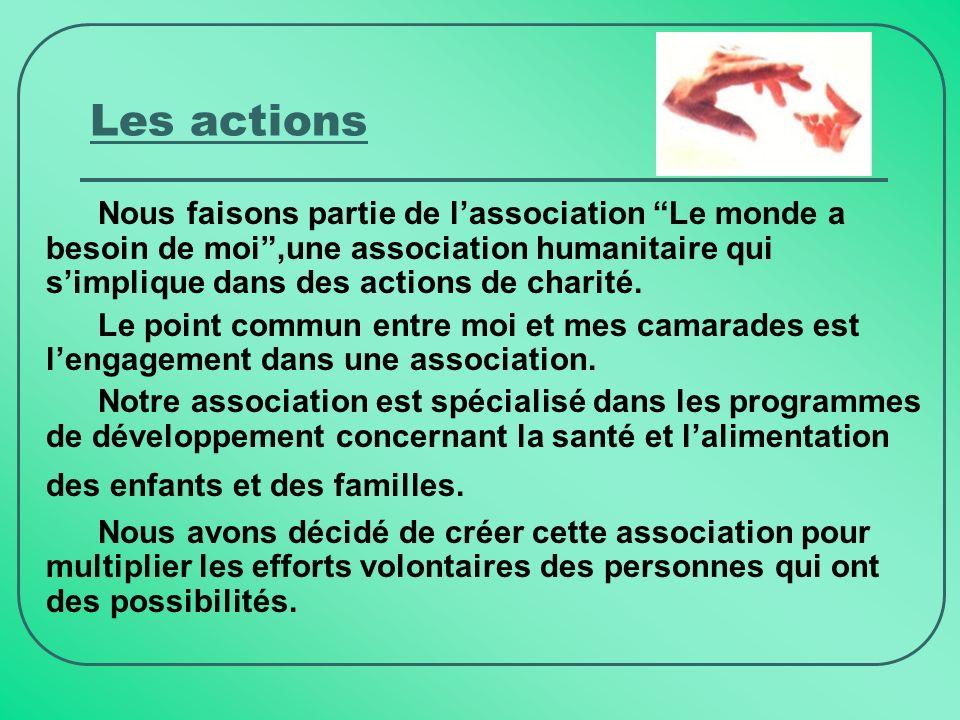 Les actions Nous faisons partie de lassociation Le monde a besoin de moi,une association humanitaire qui simplique dans des actions de charité.