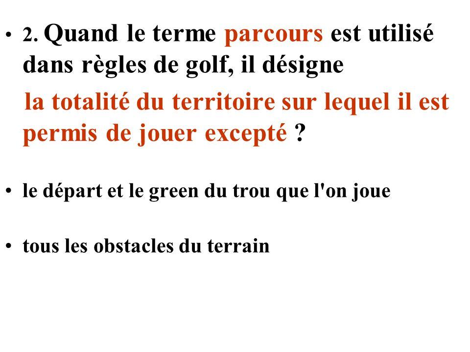 2. Quand le terme parcours est utilisé dans règles de golf, il désigne la totalité du territoire sur lequel il est permis de jouer excepté ? le départ