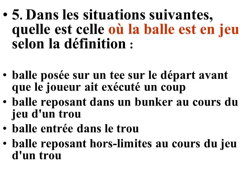 5. Dans les situations suivantes, quelle est celle où la balle est en jeu selon la définition : balle posée sur un tee sur le départ avant que le joue