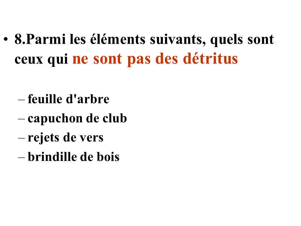 8.Parmi les éléments suivants, quels sont ceux qui ne sont pas des détritus –feuille d'arbre –capuchon de club –rejets de vers –brindille de bois