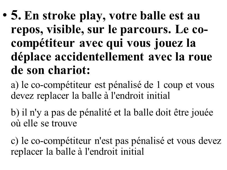 5. En stroke play, votre balle est au repos, visible, sur le parcours. Le co- compétiteur avec qui vous jouez la déplace accidentellement avec la roue