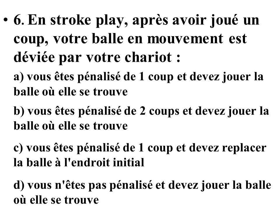 7-En stroke play, après avoir joué un coup, votre balle en mouvement est accidentellement déviée par le chariot du co-compétiteur qui joue avec vous : a) il n y a pas de pénalité et vous devez jouer la balle où elle se trouve b) le co-compétiteur est pénalisé de 2 coups et vous devez jouer la balle où elle se trouve c) vous êtes pénalisé de 2 coups et vous devez jouer la balle où elle se trouve d) vous devez rejouer de lendroit initial sans pénalité