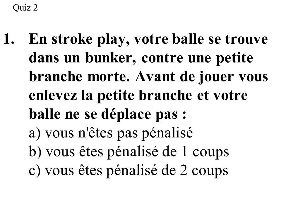 1.En stroke play, votre balle se trouve dans un bunker, contre une petite branche morte. Avant de jouer vous enlevez la petite branche et votre balle