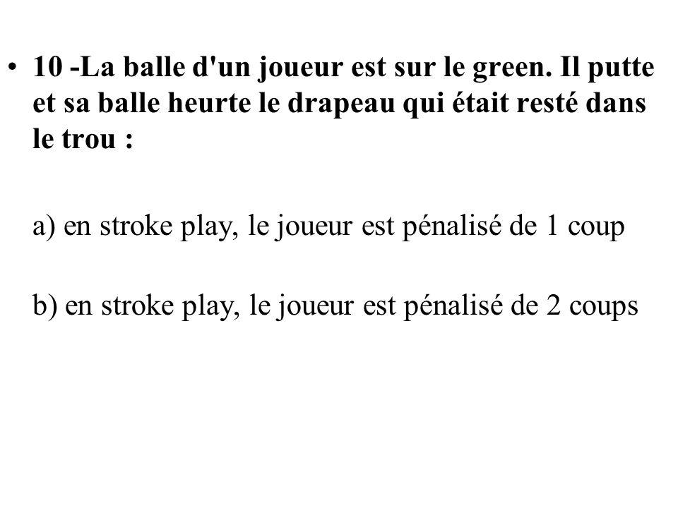 10 -La balle d'un joueur est sur le green. Il putte et sa balle heurte le drapeau qui était resté dans le trou : a) en stroke play, le joueur est péna