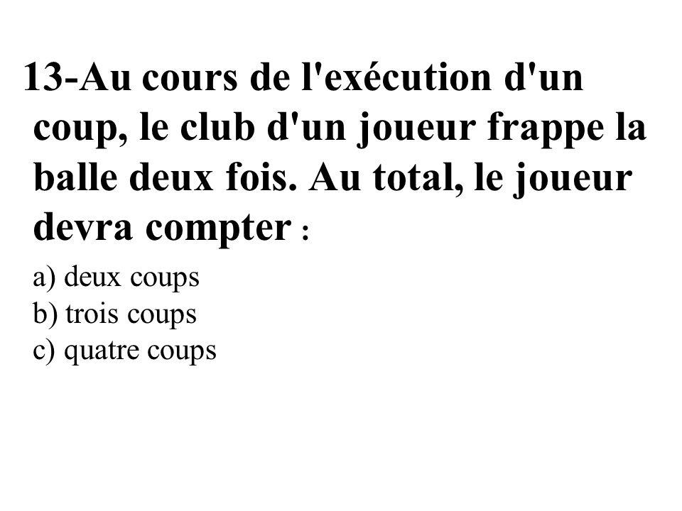 13-Au cours de l'exécution d'un coup, le club d'un joueur frappe la balle deux fois. Au total, le joueur devra compter : a) deux coups b) trois coups