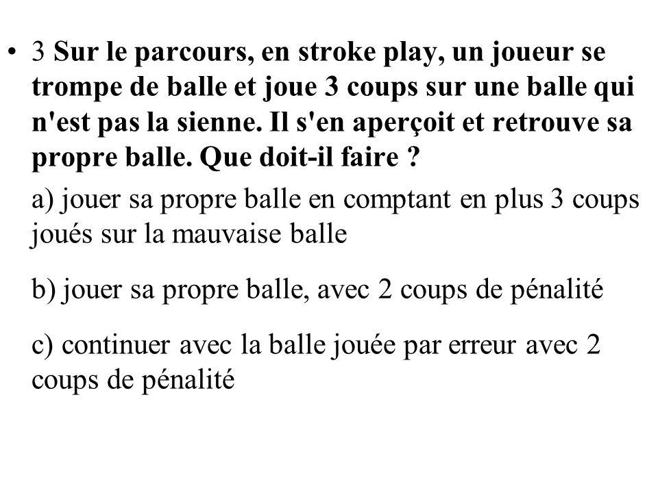3 Sur le parcours, en stroke play, un joueur se trompe de balle et joue 3 coups sur une balle qui n'est pas la sienne. Il s'en aperçoit et retrouve sa