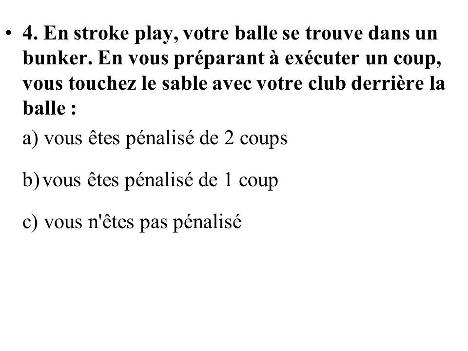 4. En stroke play, votre balle se trouve dans un bunker. En vous préparant à exécuter un coup, vous touchez le sable avec votre club derrière la balle