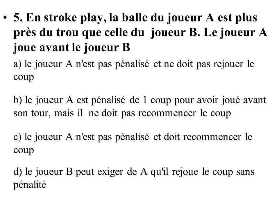 5. En stroke play, la balle du joueur A est plus près du trou que celle du joueur B. Le joueur A joue avant le joueur B a) le joueur A n'est pas pénal