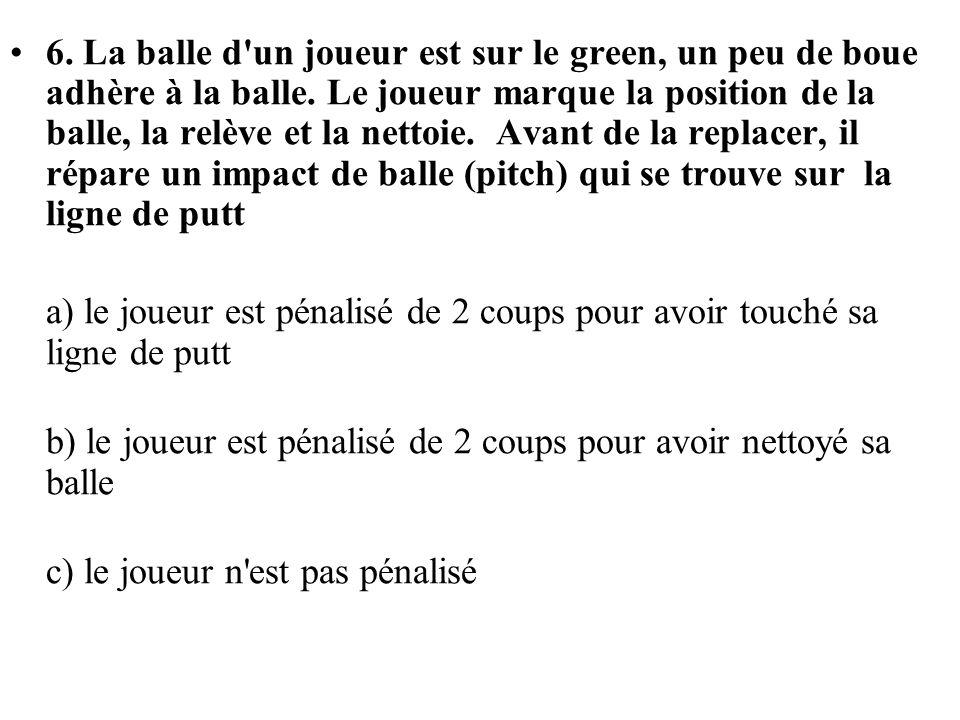 6. La balle d'un joueur est sur le green, un peu de boue adhère à la balle. Le joueur marque la position de la balle, la relève et la nettoie. Avant d