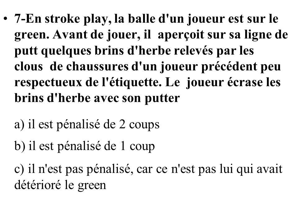 7-En stroke play, la balle d'un joueur est sur le green. Avant de jouer, il aperçoit sur sa ligne de putt quelques brins d'herbe relevés par les clous