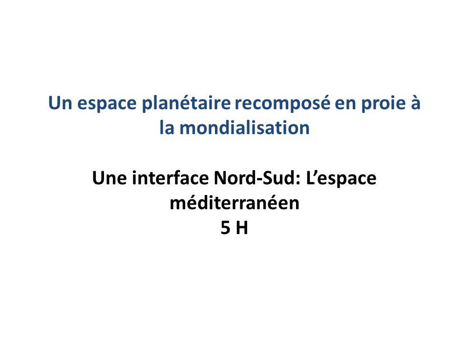 Un espace planétaire recomposé en proie à la mondialisation Une interface Nord-Sud: Lespace méditerranéen 5 H