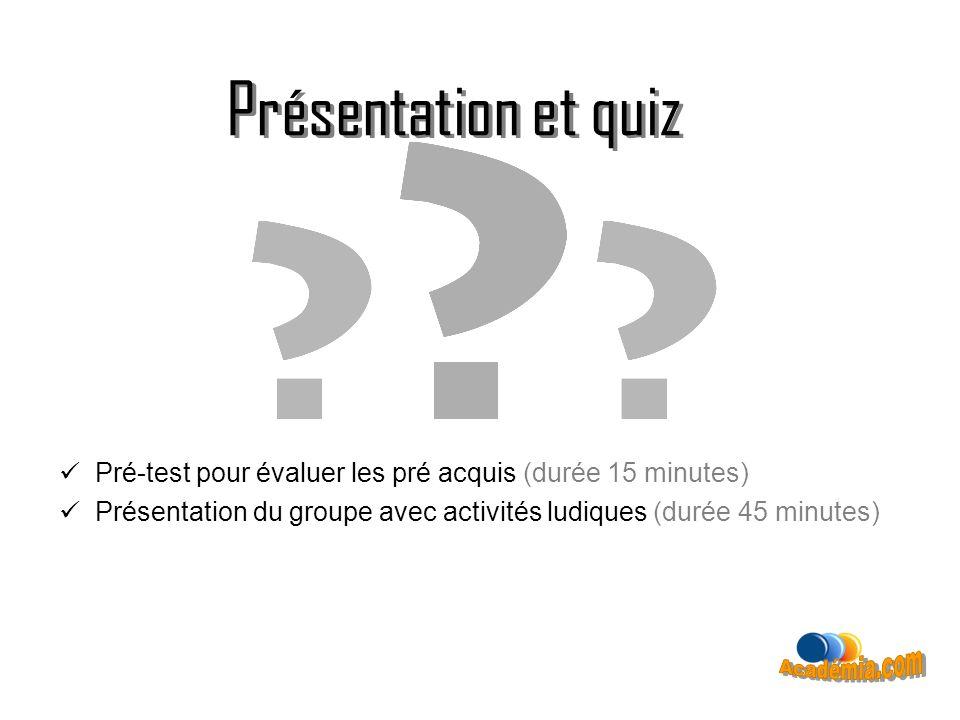 Présentation et quiz Pré-test pour évaluer les pré acquis (durée 15 minutes) Présentation du groupe avec activités ludiques (durée 45 minutes)